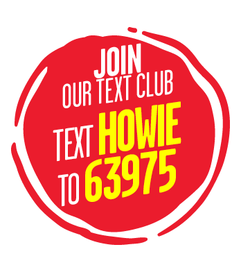 Join our text club. Text HOWIE to 63975